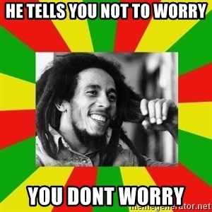 Bob Marley Meme - He tells you not to worry you dont worry
