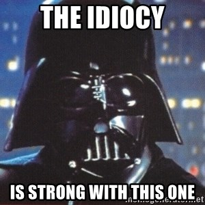 Darth Vader - THE IDIOCY IS STRONG WITH THIS ONE
