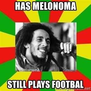 Bob Marley Meme - Has Melonoma still plays footbal