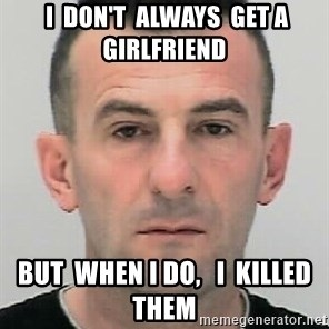 Ibrahim Shkupolli -  I  don't  always  get a girlfriend  But  when I do,   i  killed them
