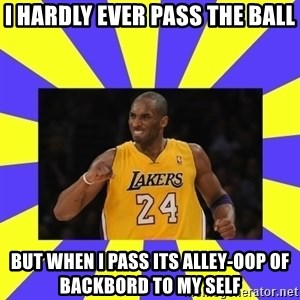 kobe - i hardly ever pass the ball but when i pass its alley-oop of backbord to my self