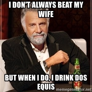 The Most Interesting Man In The World - I don't always beat my wife  But when I do, I drink dos equis