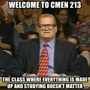 DrewCarey - Welcome to CMEN 213 The class where everything is made up and studying DOESN'T matter