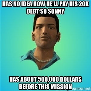 Terrible Tommy - Has no idea how he'll pay his 20k debt so sonny has about 500,000 dollars before this mission