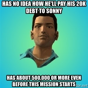 Terrible Tommy - Has no idea how he'll pay his 20k debt to sonny has about 500,000 or more even before this mission starts