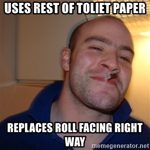 Good Guy Greg - Uses rest of toliet paper replaces roll facing right way