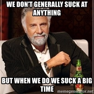The Most Interesting Man In The World - We don't generally suck at anything BUT WHEN WE DO WE SUCK A BIG TIME