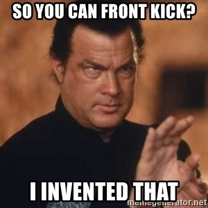 Steven Seagal - so you can front kick? i invented that