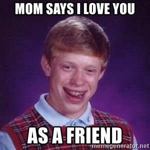 Bad Luck Brian - mom says i love you as a friend