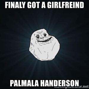 Forever Alone - Finaly got a girlfreind palmala handerson