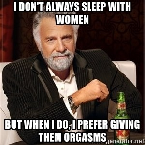 The Most Interesting Man In The World - i don't always sleep with women but when i do, i prefer giving them orgasms