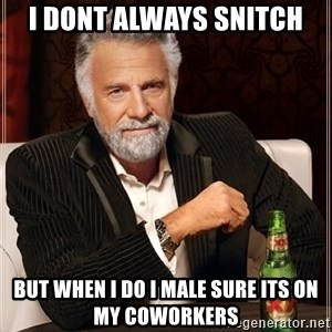 The Most Interesting Man In The World - I dont always snitch but when i do i male sure its on my coworkers