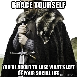 Ned Game Of Thrones - Brace yourself you're about to lose what's left of your social life