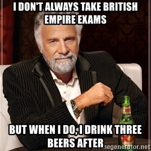 The Most Interesting Man In The World - I don't always take british empire exams but when i do, i drink three beers after