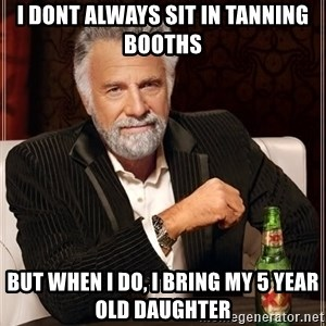 The Most Interesting Man In The World - I dont always sit in tanning booths But when I Do, I bring my 5 year old Daughter