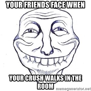 Trollin' - Your friends face when Your crush walks in the room