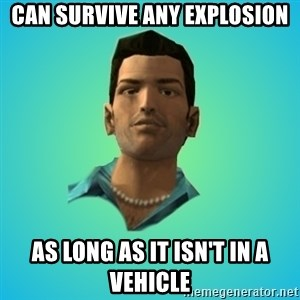 Terrible Tommy - Can survive any explosion AS LONG AS IT ISN'T IN A VEHICLE