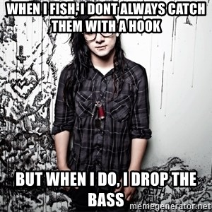 skrillex - WHEN I FISH, I DONT ALWAYS CATCH THEM WITH A HOOK BUT WHEN I DO, I DROP THE BASS