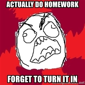Rage FU - Actually do homework forget to turn it in
