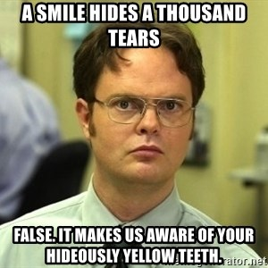Dwight Schrute - A smile hides a thousand tears False. it makes us aware of your hideously yellow teeth.
