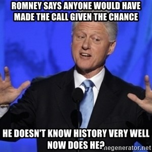 basedclintonflowmaster - Romney says anyone would have made the call given the chance he doesn't know history very well now does he?