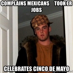 Scumbag Steve - Complains Mexicans     took er jobs Celebrates cinco de mayo