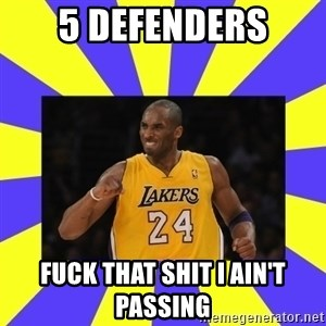 kobe - 5 defenders Fuck that shit I ain't passing