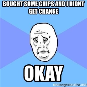 Okay Guy - bought some chips and i didnt get change okay