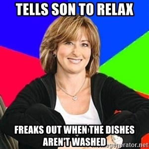 Sheltering Suburban Mom - tells son to relax freaks out when the dishes aren't washed