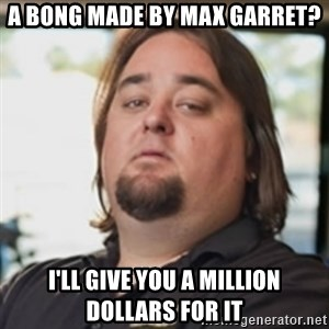 chumlee - A bong made by max garret? i'll give you a million dollars for it