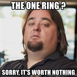 chumlee - the one ring ? sorry, it's worth nothing