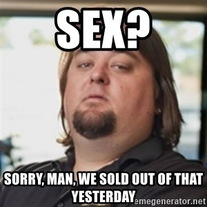 chumlee - sex? sorry, man, we sold out of that yesterday