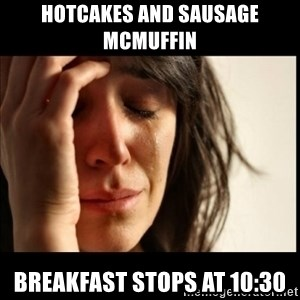 First World Problems - hotcakes and sausage mcmuffin breakfast stops at 10:30