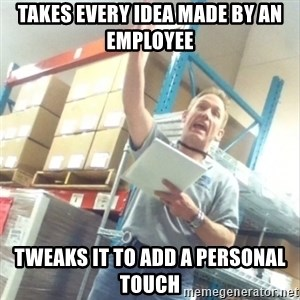 Boss Cocky Chris - takes every idea made by an employee tweaks it to add a personal touch