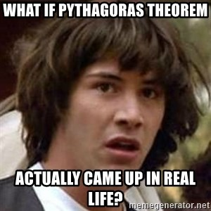 Conspiracy Keanu - what if pythagoras theorem actually came up in real life?
