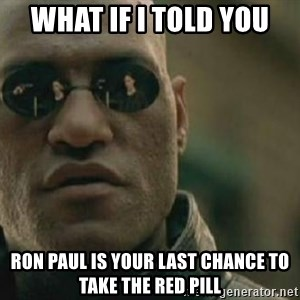 Scumbag Morpheus - What if I told you Ron Paul is your last chance to take the red pill