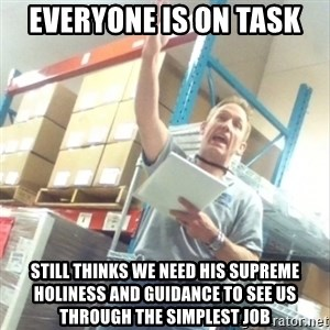 Boss Cocky Chris - everyone is on task still thinks we need his supreme holiness and guidance to see us through the simplest job