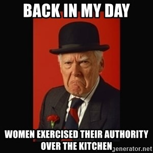 grumpy old man - Back in my day women exercised their authority over the kitchen
