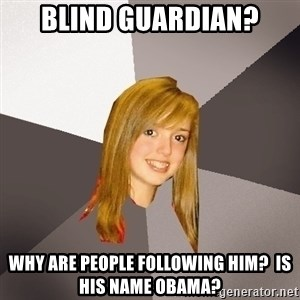Musically Oblivious 8th Grader - Blind Guardian? Why are people following him?  is his name Obama?