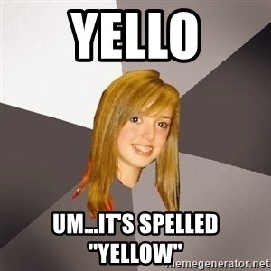 """Musically Oblivious 8th Grader - Yello Um...it's spelled """"Yellow"""""""