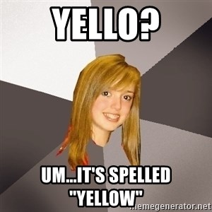 """Musically Oblivious 8th Grader - Yello? Um...it's spelled """"Yellow"""""""