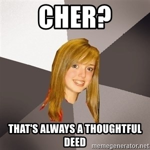 Musically Oblivious 8th Grader - Cher? that's always a thoughtful deed