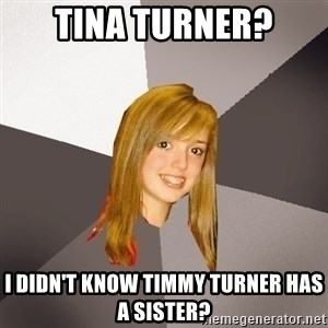 Musically Oblivious 8th Grader - tina turner? i didn't know timmy turner has a sister?