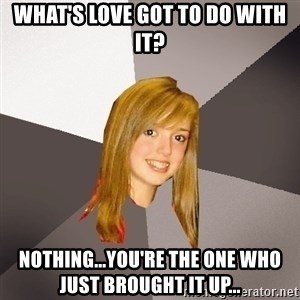 Musically Oblivious 8th Grader - what's love got to do with it? Nothing...you're the one who just brought it up...