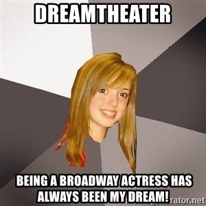 Musically Oblivious 8th Grader - Dreamtheater  Being a Broadway actress has always been my dream!
