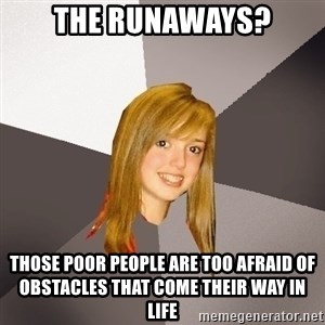 Musically Oblivious 8th Grader - The Runaways? Those poor people are too afraid of obstacles that come their way in life