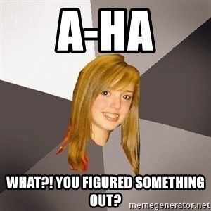 Musically Oblivious 8th Grader - A-ha what?! you figured something out?