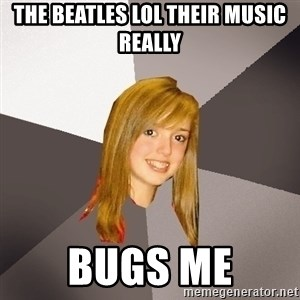 Musically Oblivious 8th Grader - The Beatles Lol Their Music Really BUGS ME