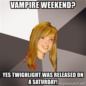 Musically Oblivious 8th Grader - Vampire Weekend? yes twighlight was released on a saturday!