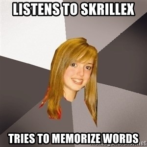 Musically Oblivious 8th Grader - Listens to Skrillex Tries to memorize words